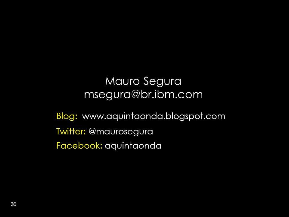 30 Mauro Segura msegura@br.ibm.com Blog: www.aquintaonda.blogspot.com Twitter: @maurosegura Facebook: aquintaonda