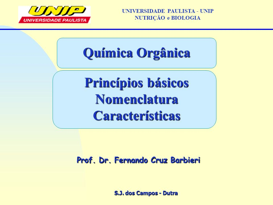 S.J. dos Campos - Dutra Prof. Dr. Fernando Cruz Barbieri UNIVERSIDADE PAULISTA - UNIP NUTRIÇÃO e BIOLOGIA Química Orgânica Princípios básicos Nomencla