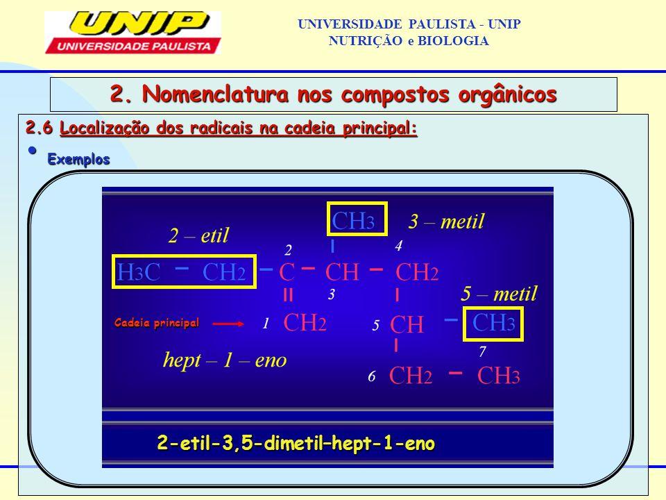 2.6 Localização dos radicais na cadeia principal: Exemplos Exemplos 2. Nomenclatura nos compostos orgânicos Cadeia principal 2-etil-3,5-dimetil–hept-1