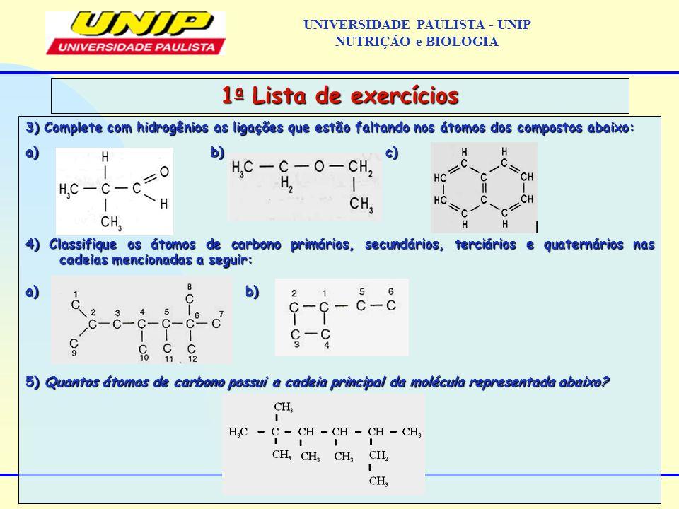 3) Complete com hidrogênios as ligações que estão faltando nos átomos dos compostos abaixo: a) b) c) 4) Classifique os átomos de carbono primários, se