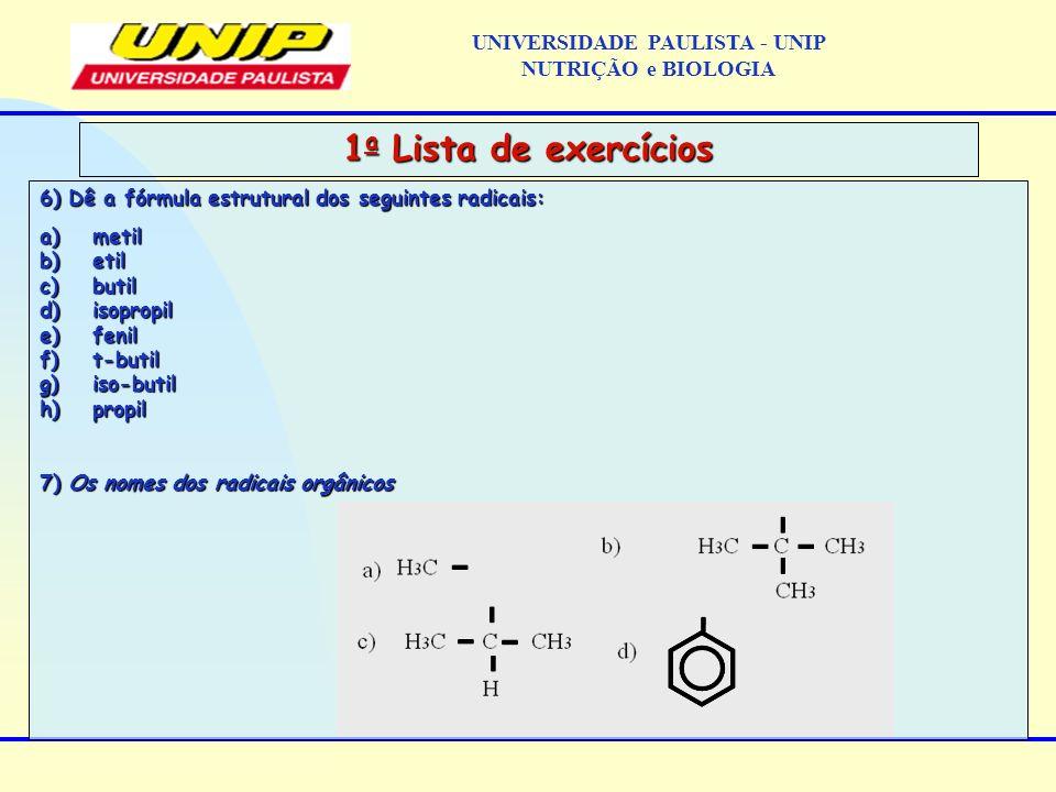 6) Dê a fórmula estrutural dos seguintes radicais: a)metil b)etil c)butil d)isopropil e)fenil f)t-butil g)iso-butil h)propil 7) Os nomes dos radicais