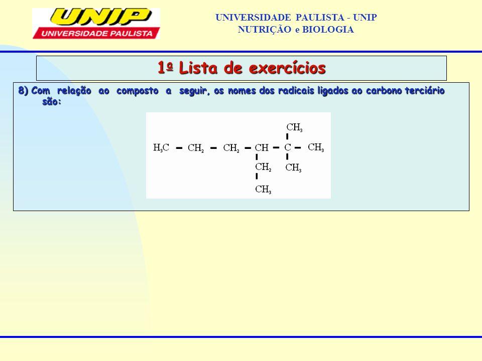 8) Com relação ao composto a seguir, os nomes dos radicais ligados ao carbono terciário são: 1 a Lista de exercícios UNIVERSIDADE PAULISTA - UNIP NUTR