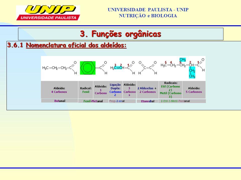 3.6.1 Nomenclatura oficial dos aldeídos: 3. Funções orgânicas Prop-2-enal 2-Etil-3-Metil-Pentanal UNIVERSIDADE PAULISTA - UNIP NUTRIÇÃO e BIOLOGIA