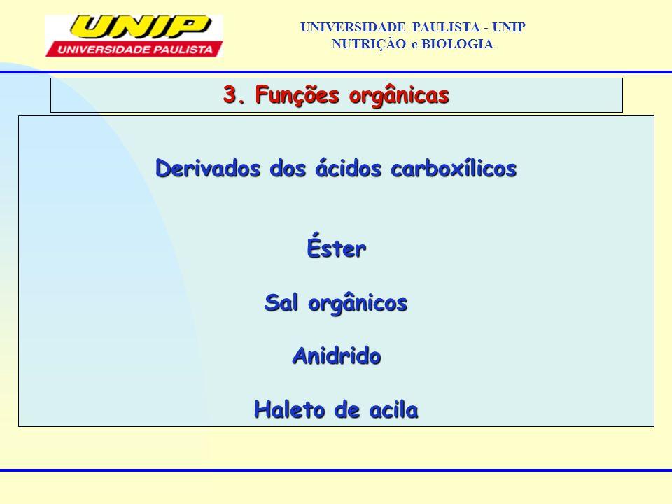 Derivados dos ácidos carboxílicos Éster Sal orgânicos Anidrido Haleto de acila 3. Funções orgânicas UNIVERSIDADE PAULISTA - UNIP NUTRIÇÃO e BIOLOGIA