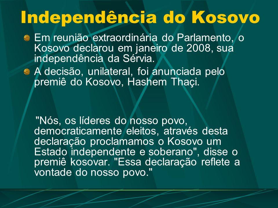 Independência do Kosovo Em reunião extraordinária do Parlamento, o Kosovo declarou em janeiro de 2008, sua independência da Sérvia.