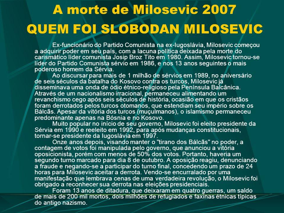 A morte de Milosevic 2007 QUEM FOI SLOBODAN MILOSEVIC Ex-funcionário do Partido Comunista na ex-Iugoslávia, Milosevic começou a adquirir poder em seu país, com a lacuna política deixada pela morte do carismático líder comunista Josip Broz Tito em 1980.