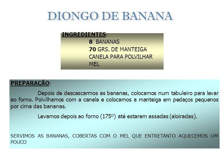 BOLO DE BANANA INGREDIENTES: 6 BANANAS 1,5 dl DE ÁGUA 300 GRS. DE AÇÚCAR 6 OVOS PREPARAÇÃO: Num tacho leva-se ao lume o açúcar e a água que irá ferver