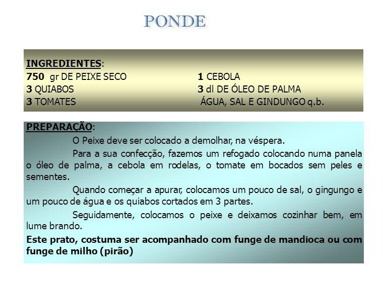 INGREDIENTES: 750 gr DE PEIXE GALO 1 CEBOLAS PEQUENA 2 TOMATES 1 dl DE ÓLEO DE PALMA 1 Lt DA CALDA DO PEIXE 100 gr DE FARINHA DE PAU SAL E GINDUNGO q.