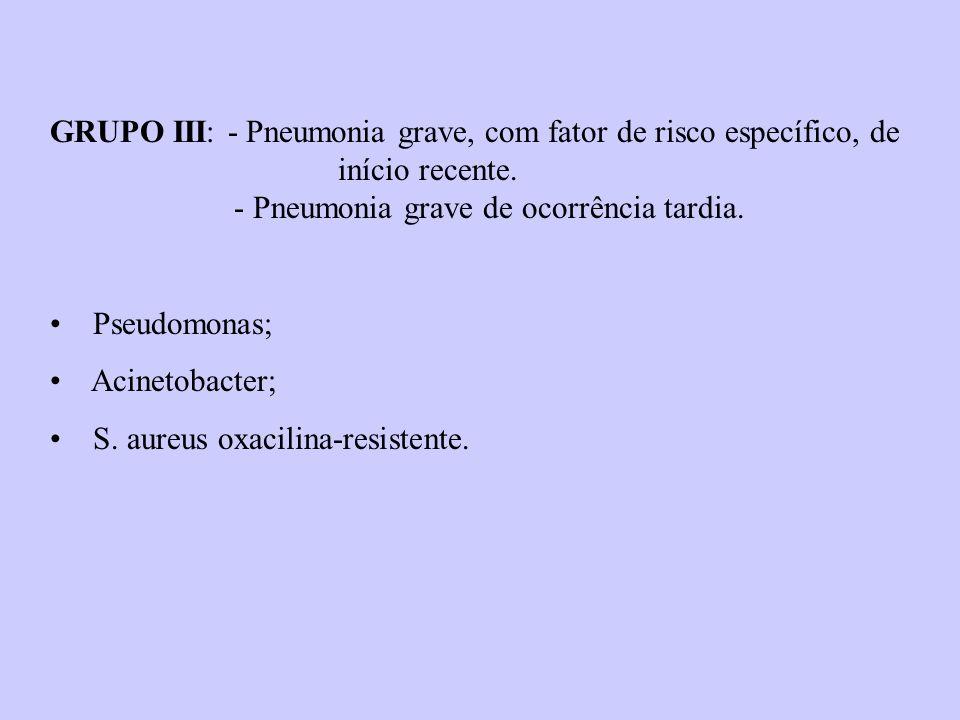 GRUPO III: - Pneumonia grave, com fator de risco específico, de início recente. - Pneumonia grave de ocorrência tardia. Pseudomonas; Acinetobacter; S.
