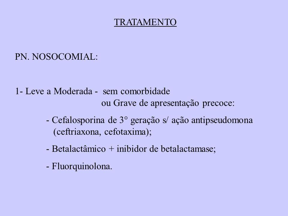 TRATAMENTO PN. NOSOCOMIAL: 1- Leve a Moderada - sem comorbidade ou Grave de apresentação precoce: - Cefalosporina de 3° geração s/ ação antipseudomona