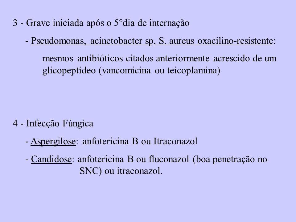3 - Grave iniciada após o 5°dia de internação - Pseudomonas, acinetobacter sp, S. aureus oxacilino-resistente: mesmos antibióticos citados anteriormen