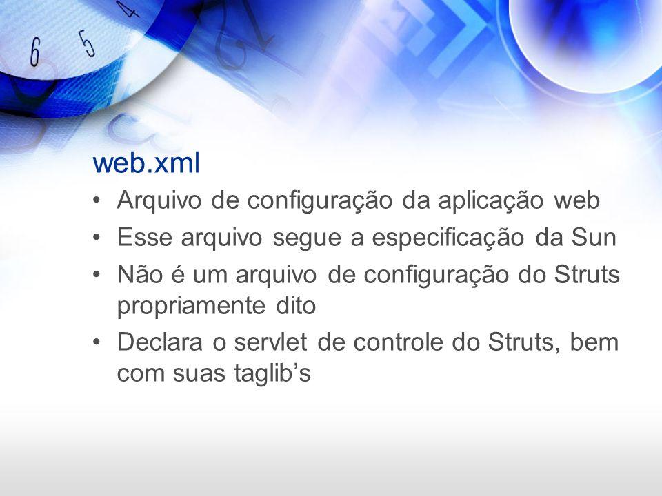 web.xml Arquivo de configuração da aplicação web Esse arquivo segue a especificação da Sun Não é um arquivo de configuração do Struts propriamente dit