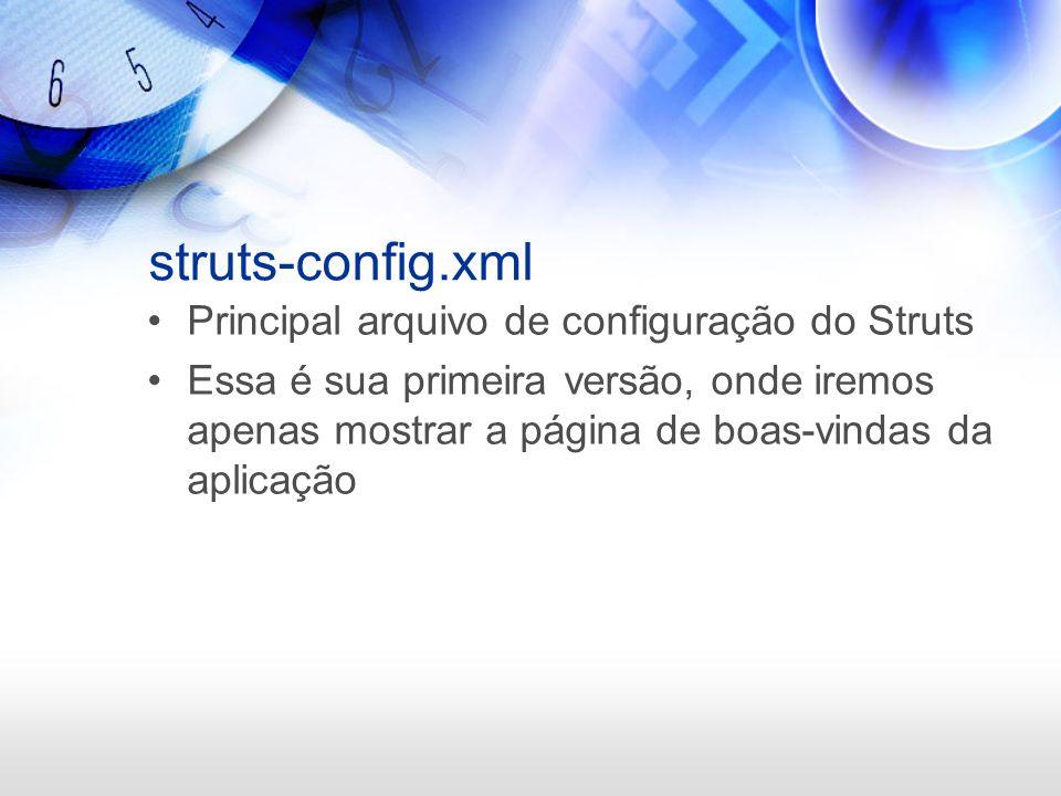 struts-config.xml Principal arquivo de configuração do Struts Essa é sua primeira versão, onde iremos apenas mostrar a página de boas-vindas da aplica