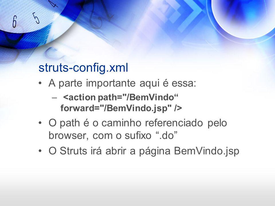 struts-config.xml A parte importante aqui é essa: – O path é o caminho referenciado pelo browser, com o sufixo.do O Struts irá abrir a página BemVindo