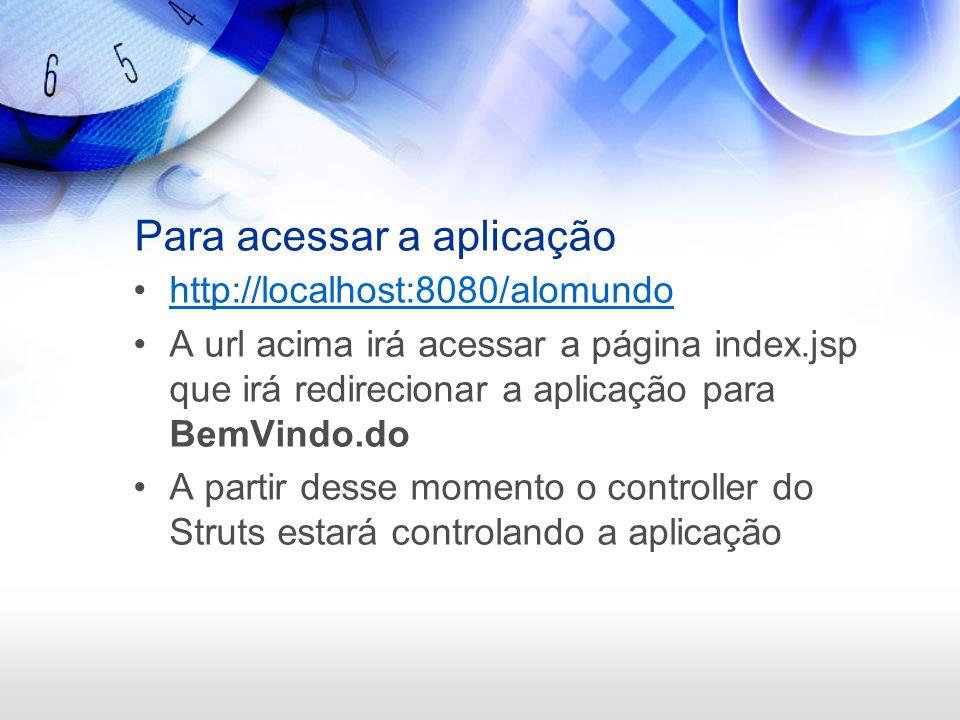 Para acessar a aplicação http://localhost:8080/alomundo A url acima irá acessar a página index.jsp que irá redirecionar a aplicação para BemVindo.do A