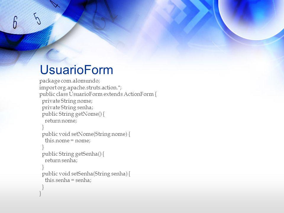 UsuarioForm package com.alomundo; import org.apache.struts.action.*; public class UsuarioForm extends ActionForm { private String nome; private String