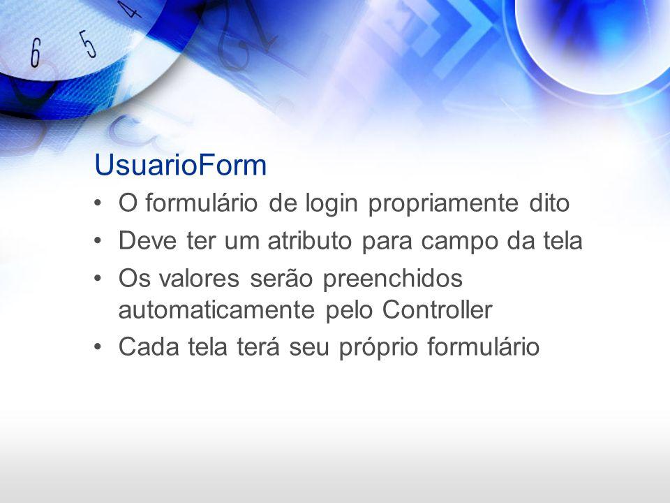 UsuarioForm O formulário de login propriamente dito Deve ter um atributo para campo da tela Os valores serão preenchidos automaticamente pelo Controll