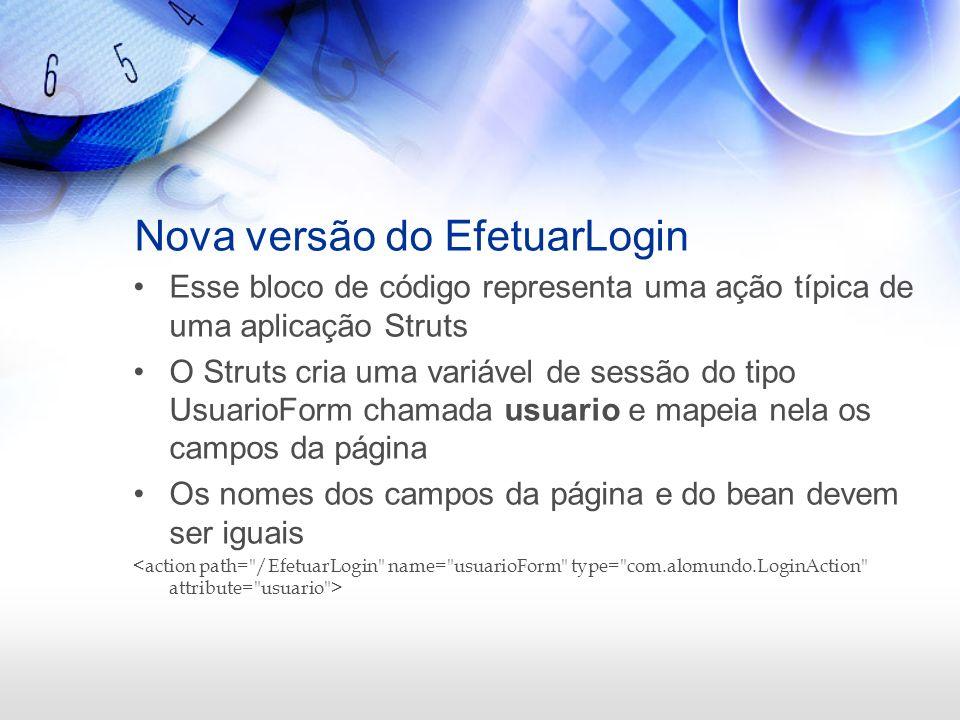 Nova versão do EfetuarLogin Esse bloco de código representa uma ação típica de uma aplicação Struts O Struts cria uma variável de sessão do tipo Usuar