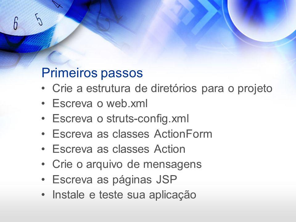 Primeiros passos Crie a estrutura de diretórios para o projeto Escreva o web.xml Escreva o struts-config.xml Escreva as classes ActionForm Escreva as