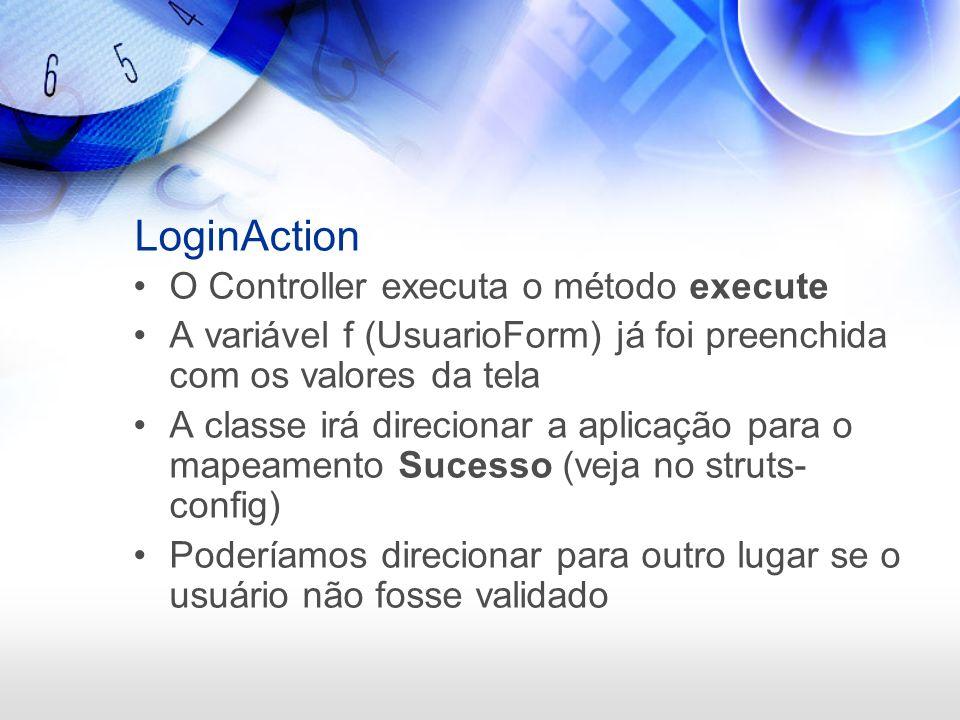 LoginAction O Controller executa o método execute A variável f (UsuarioForm) já foi preenchida com os valores da tela A classe irá direcionar a aplica