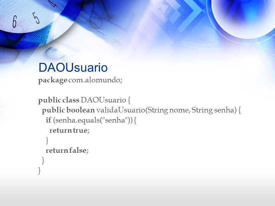 DAOUsuario package com.alomundo; public class DAOUsuario { public boolean validaUsuario(String nome, String senha) { if (senha.equals(