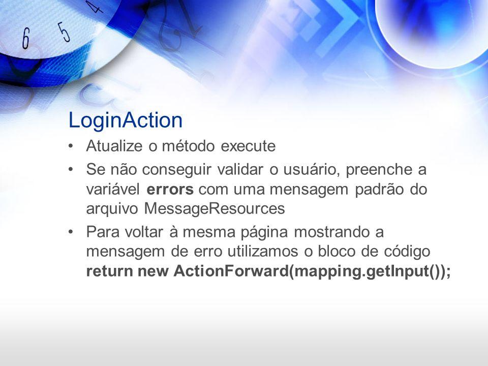 LoginAction Atualize o método execute Se não conseguir validar o usuário, preenche a variável errors com uma mensagem padrão do arquivo MessageResourc