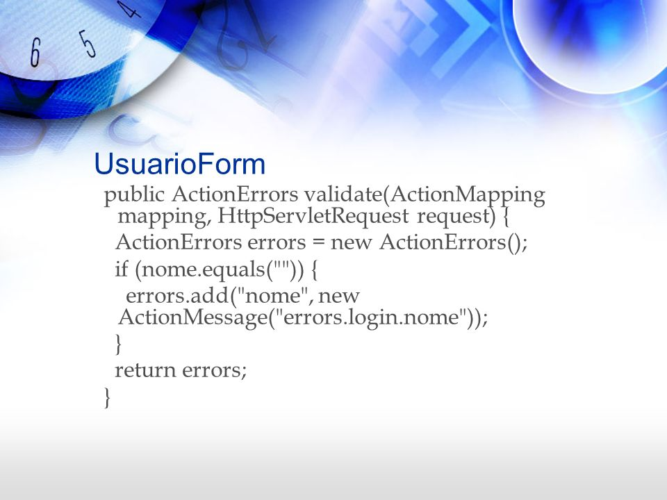 UsuarioForm public ActionErrors validate(ActionMapping mapping, HttpServletRequest request) { ActionErrors errors = new ActionErrors(); if (nome.equal