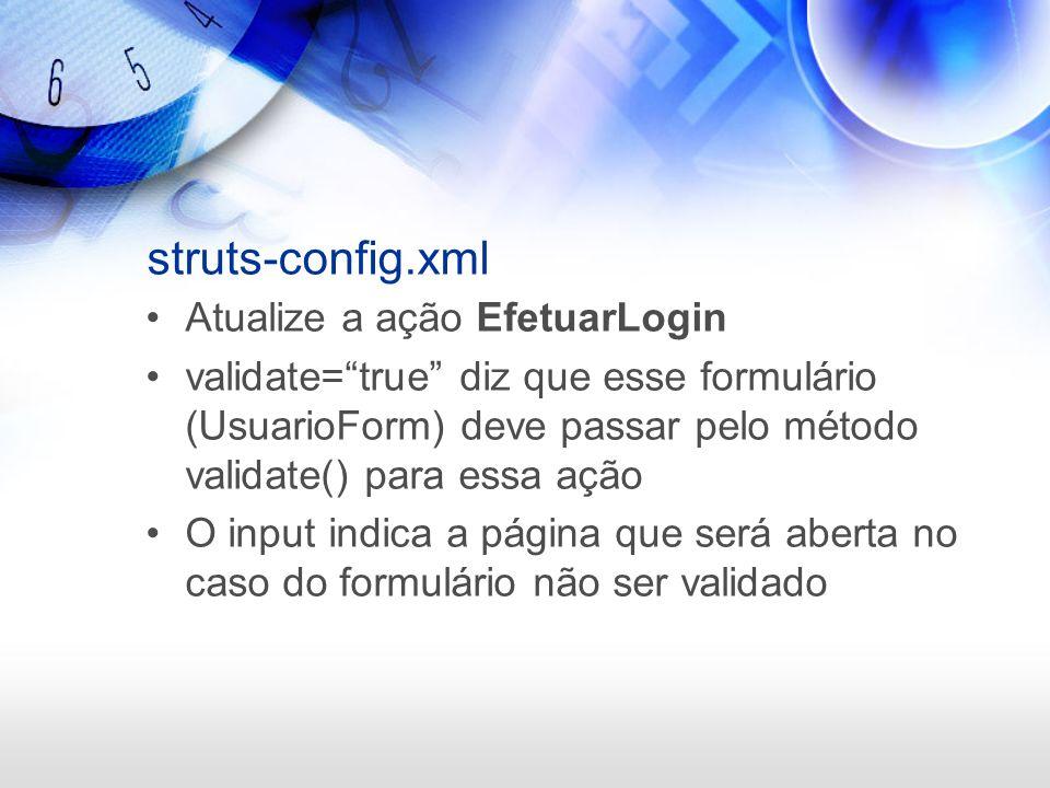 struts-config.xml Atualize a ação EfetuarLogin validate=true diz que esse formulário (UsuarioForm) deve passar pelo método validate() para essa ação O