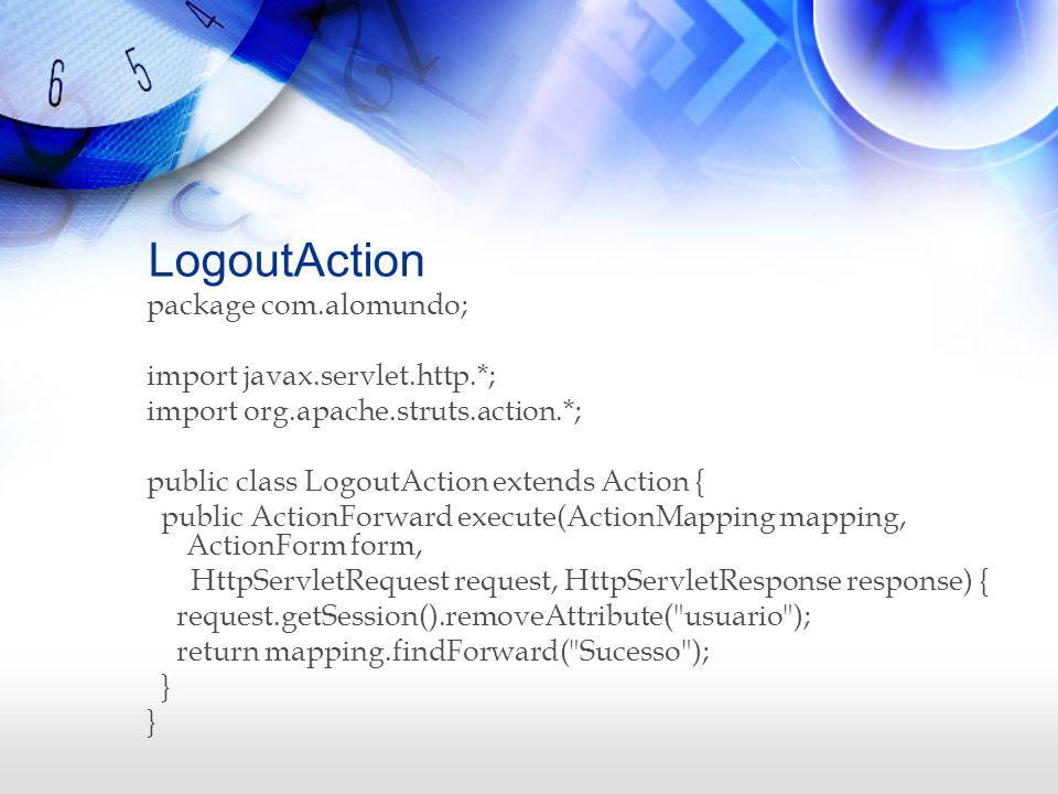 LogoutAction package com.alomundo; import javax.servlet.http.*; import org.apache.struts.action.*; public class LogoutAction extends Action { public A