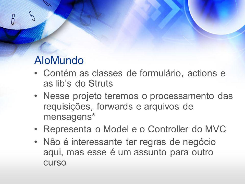 AloMundo Contém as classes de formulário, actions e as libs do Struts Nesse projeto teremos o processamento das requisições, forwards e arquivos de me
