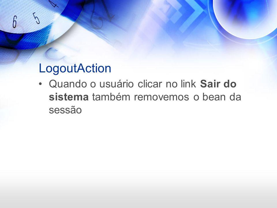 LogoutAction Quando o usuário clicar no link Sair do sistema também removemos o bean da sessão