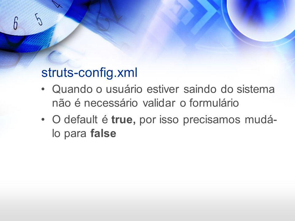 struts-config.xml Quando o usuário estiver saindo do sistema não é necessário validar o formulário O default é true, por isso precisamos mudá- lo para