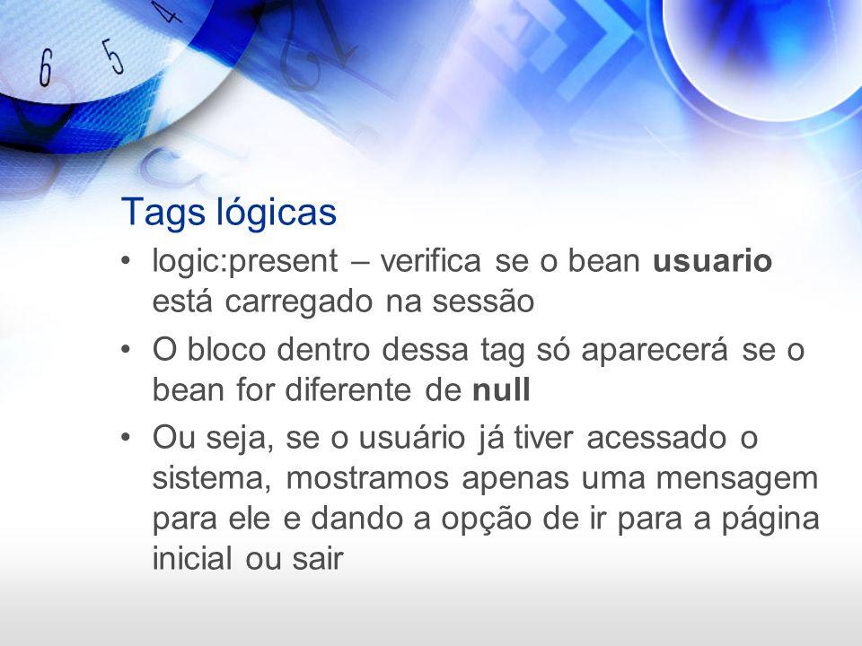 Tags lógicas logic:present – verifica se o bean usuario está carregado na sessão O bloco dentro dessa tag só aparecerá se o bean for diferente de null