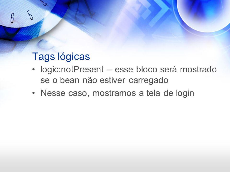 Tags lógicas logic:notPresent – esse bloco será mostrado se o bean não estiver carregado Nesse caso, mostramos a tela de login