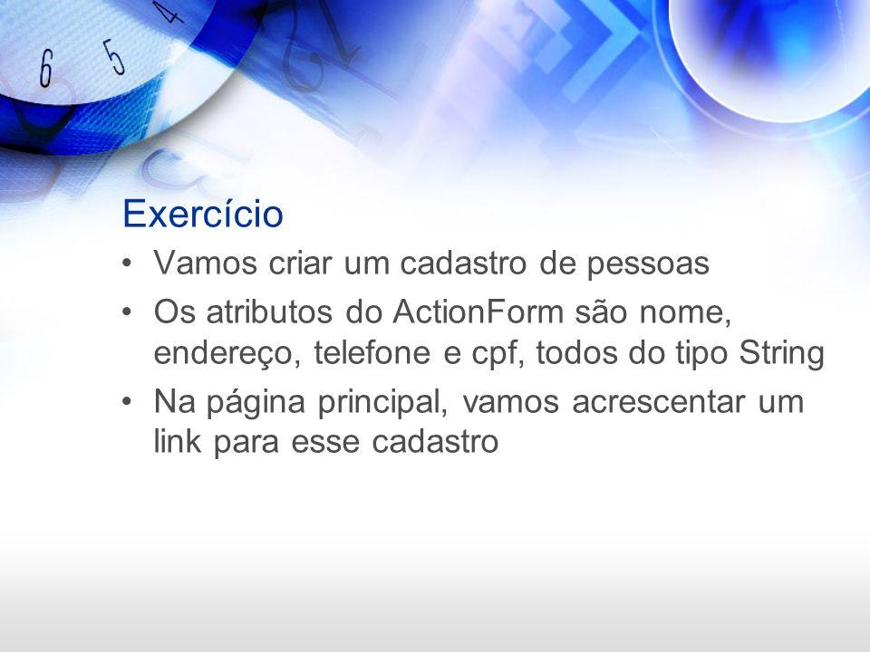 Exercício Vamos criar um cadastro de pessoas Os atributos do ActionForm são nome, endereço, telefone e cpf, todos do tipo String Na página principal,