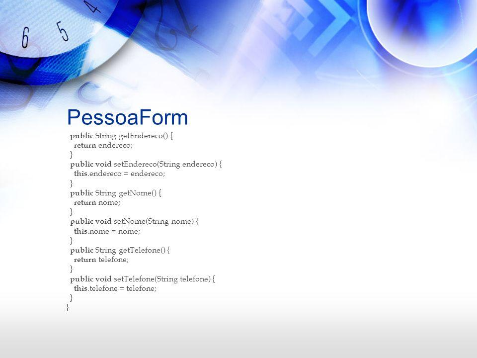 PessoaForm public String getEndereco() { return endereco; } public void setEndereco(String endereco) { this.endereco = endereco; } public String getNo