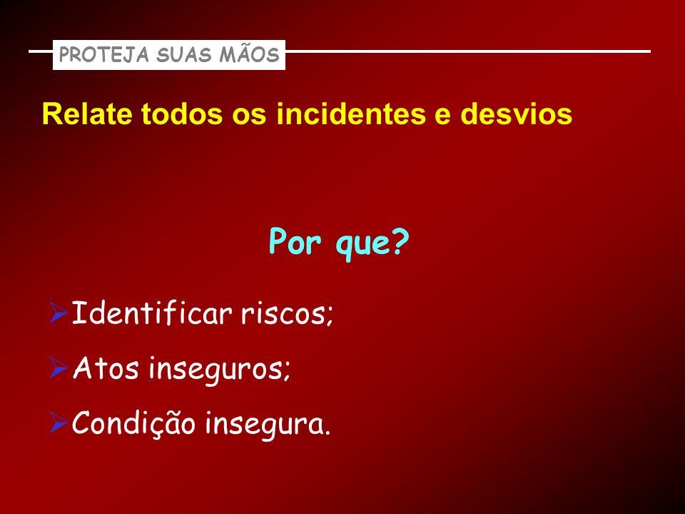 Relate todos os incidentes e desvios PROTEJA SUAS MÃOS Por que? Identificar riscos; Atos inseguros; Condição insegura.