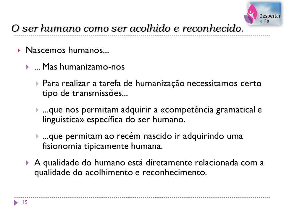 O ser humano como ser acolhido e reconhecido. 15 Nascemos humanos...... Mas humanizamo-nos Para realizar a tarefa de humanização necessitamos certo ti