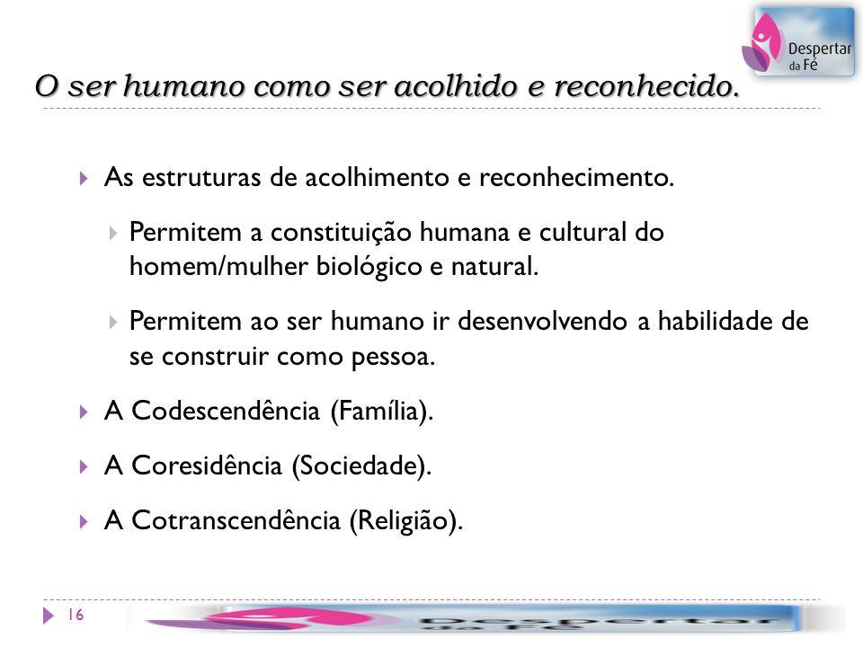 O ser humano como ser acolhido e reconhecido. 16 As estruturas de acolhimento e reconhecimento. Permitem a constituição humana e cultural do homem/mul