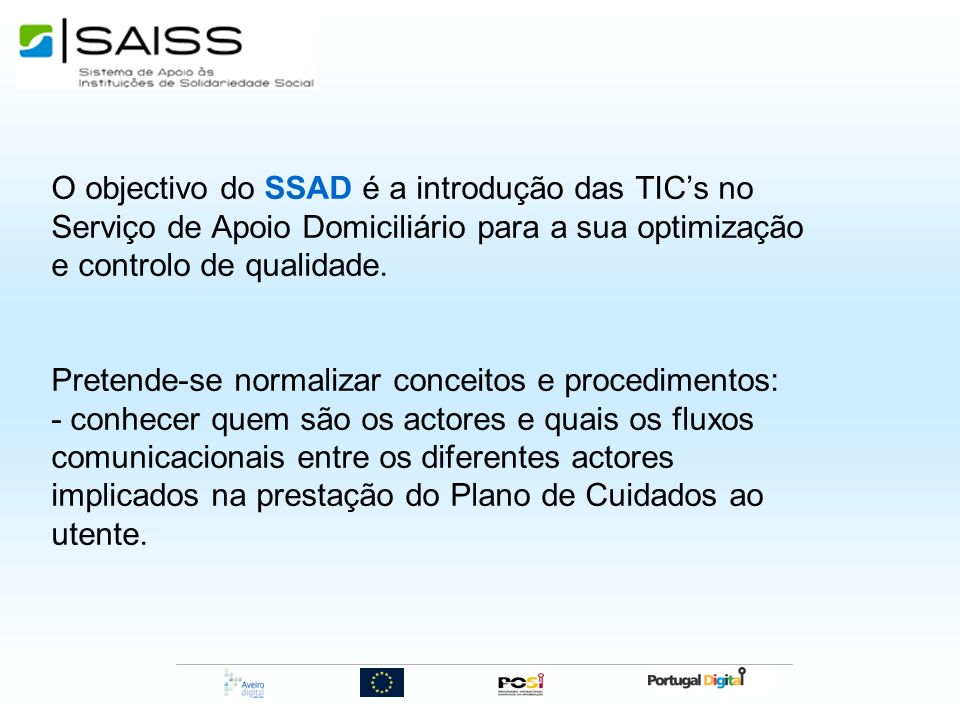 O objectivo do SSAD é a introdução das TICs no Serviço de Apoio Domiciliário para a sua optimização e controlo de qualidade. Pretende-se normalizar co