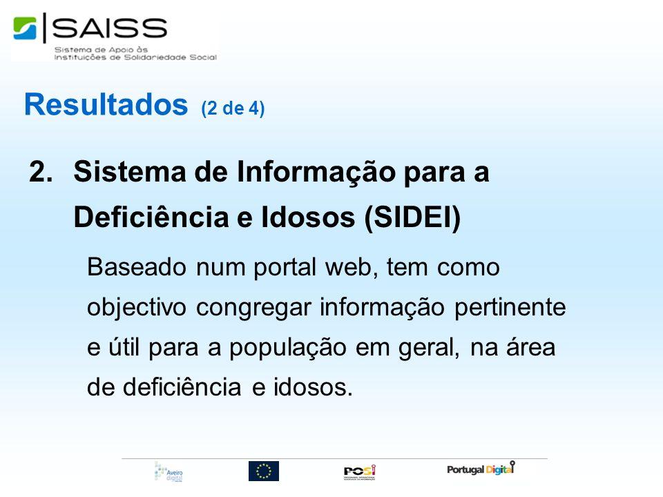 Resultados (2 de 4) 2.Sistema de Informação para a Deficiência e Idosos (SIDEI) Baseado num portal web, tem como objectivo congregar informação pertin