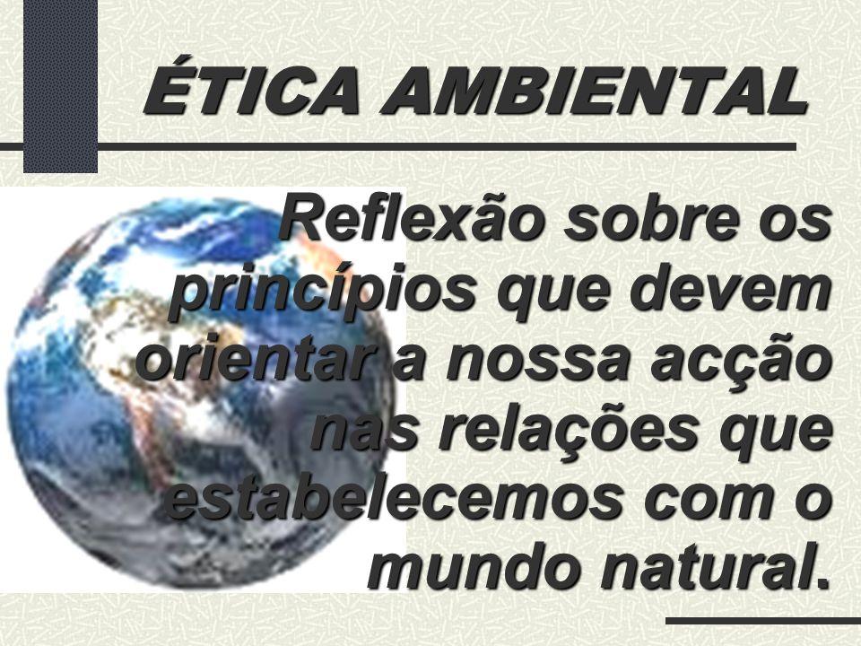 ÉTICA AMBIENTAL Quais os princípios que devem orientar a nossa acção nas relações que estabelecemos com o mundo natural?