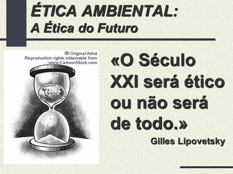 ÉTICA AMBIENTAL: A Ética do Futuro «O Século XXI será ético ou não será de todo.» Gilles Lipovetsky