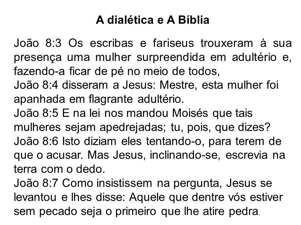 A dialética e A Bíblia João 8:3 Os escribas e fariseus trouxeram à sua presença uma mulher surpreendida em adultério e, fazendo-a ficar de pé no meio