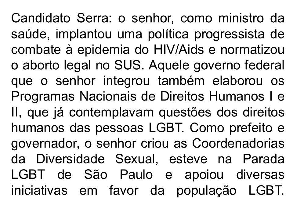 Candidato Serra: o senhor, como ministro da saúde, implantou uma política progressista de combate à epidemia do HIV/Aids e normatizou o aborto legal n