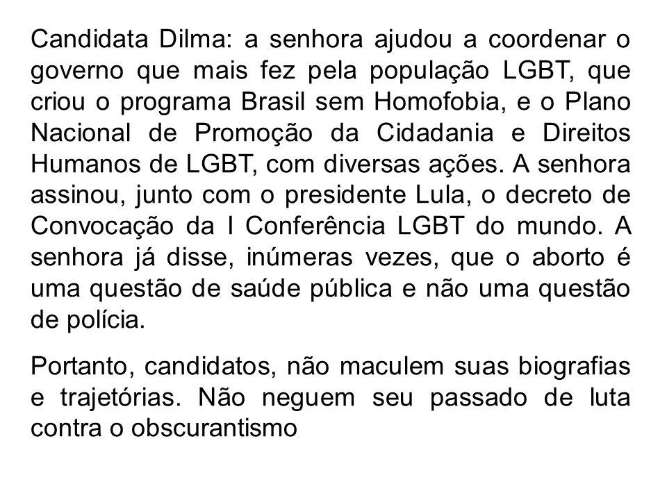 Candidata Dilma: a senhora ajudou a coordenar o governo que mais fez pela população LGBT, que criou o programa Brasil sem Homofobia, e o Plano Naciona