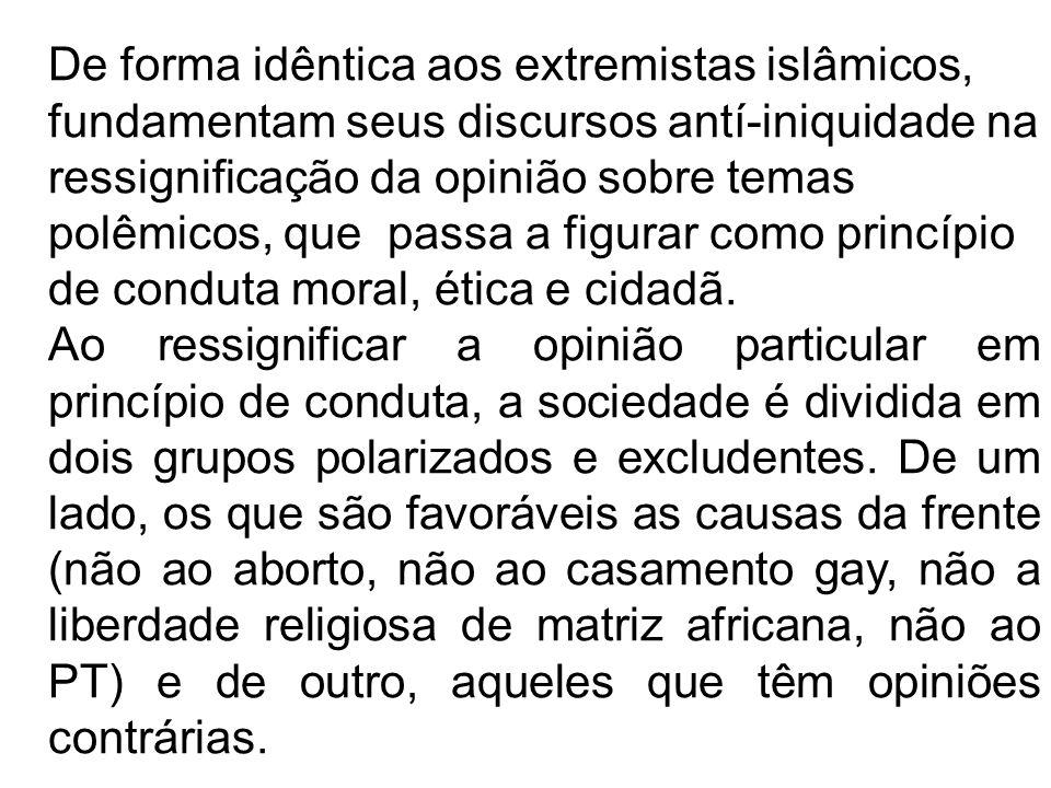 De forma idêntica aos extremistas islâmicos, fundamentam seus discursos antí-iniquidade na ressignificação da opinião sobre temas polêmicos, que passa