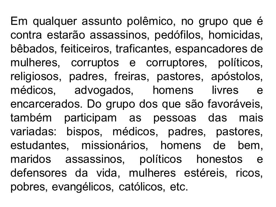 Em qualquer assunto polêmico, no grupo que é contra estarão assassinos, pedófilos, homicidas, bêbados, feiticeiros, traficantes, espancadores de mulhe
