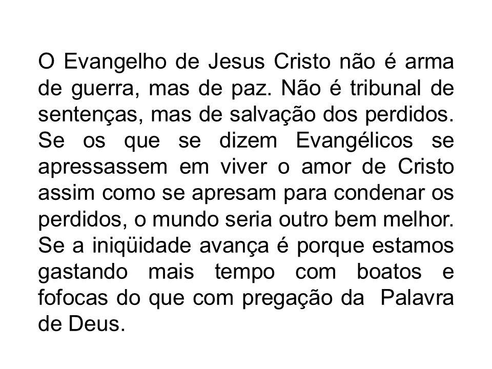 O Evangelho de Jesus Cristo não é arma de guerra, mas de paz. Não é tribunal de sentenças, mas de salvação dos perdidos. Se os que se dizem Evangélico