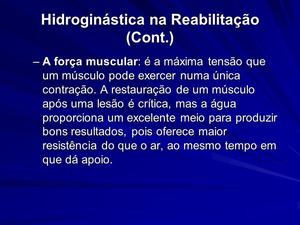 Hidroginástica na Reabilitação (Cont.) –A força muscular: é a máxima tensão que um músculo pode exercer numa única contração. A restauração de um músc